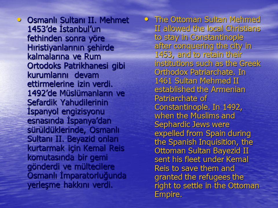 Osmanlı Sultanı II. Mehmet 1453'de İstanbul'un fethinden sonra yöre Hıristiyanlarının şehirde kalmalarına ve Rum Ortodoks Patrikhanesi gibi kurumlarını devam ettirmelerine izin verdi. 1492'de Müslümanların ve Sefardik Yahudilerinin İspanyol engizisyonu esnasında İspanya'dan sürüldüklerinde, Osmanlı Sultanı II. Beyazid onları kurtarmak için Kemal Reis komutasında bir gemi gönderdi ve mültecilere Osmanlı İmparatorluğunda yerleşme hakkını verdi.