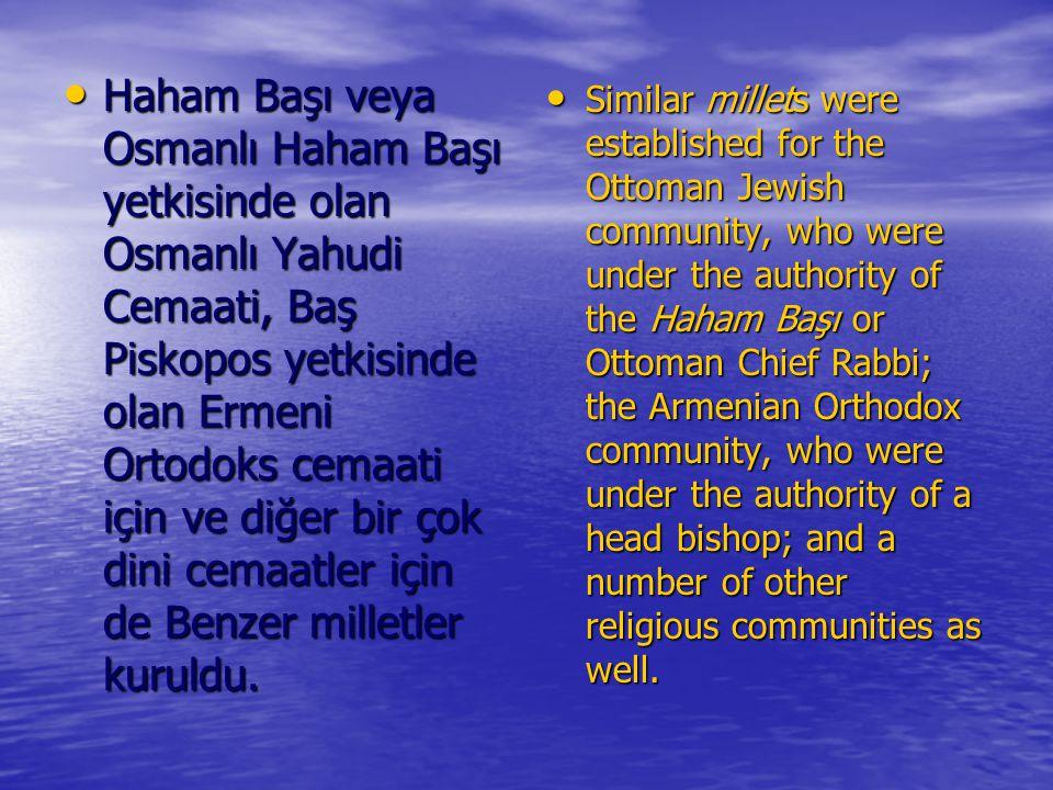Haham Başı veya Osmanlı Haham Başı yetkisinde olan Osmanlı Yahudi Cemaati, Baş Piskopos yetkisinde olan Ermeni Ortodoks cemaati için ve diğer bir çok dini cemaatler için de Benzer milletler kuruldu.