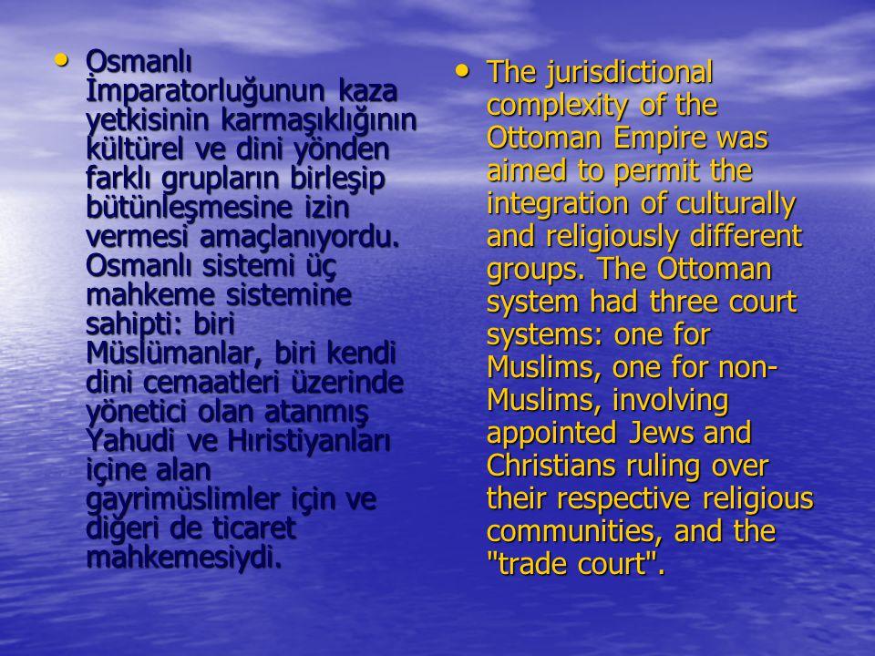Osmanlı İmparatorluğunun kaza yetkisinin karmaşıklığının kültürel ve dini yönden farklı grupların birleşip bütünleşmesine izin vermesi amaçlanıyordu. Osmanlı sistemi üç mahkeme sistemine sahipti: biri Müslümanlar, biri kendi dini cemaatleri üzerinde yönetici olan atanmış Yahudi ve Hıristiyanları içine alan gayrimüslimler için ve diğeri de ticaret mahkemesiydi.