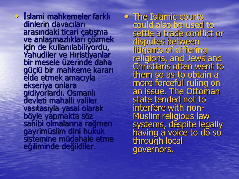 İslami mahkemeler farklı dinlerin davacıları arasındaki ticari çatışma ve anlaşmazlıkları çözmek için de kullanılabiliyordu, Yahudiler ve Hıristiyanlar bir mesele üzerinde daha güçlü bir mahkeme kararı elde etmek amacıyla ekseriya onlara gidiyorlardı. Osmanlı devleti mahalli valiler vasıtasıyla yasal olarak böyle yapmakta söz sahibi olmalarına rağmen gayrimüslim dini hukuk sistemine müdahale etme eğiliminde değildiler.