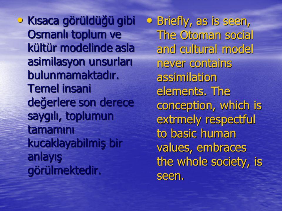 Kısaca görüldüğü gibi Osmanlı toplum ve kültür modelinde asla asimilasyon unsurları bulunmamaktadır. Temel insani değerlere son derece saygılı, toplumun tamamını kucaklayabilmiş bir anlayış görülmektedir.