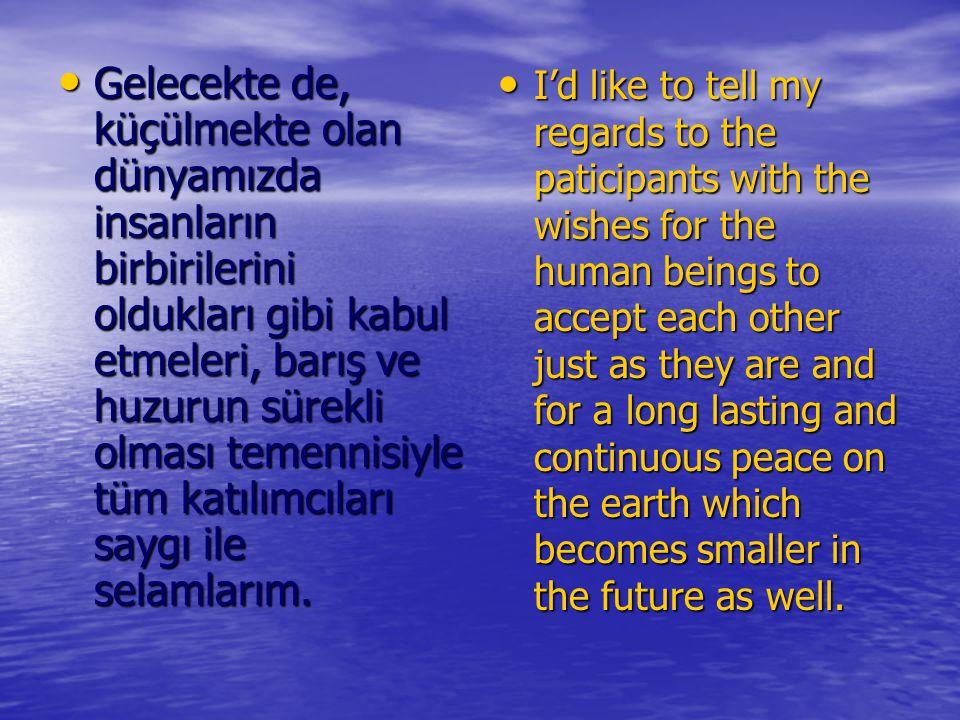 Gelecekte de, küçülmekte olan dünyamızda insanların birbirilerini oldukları gibi kabul etmeleri, barış ve huzurun sürekli olması temennisiyle tüm katılımcıları saygı ile selamlarım.