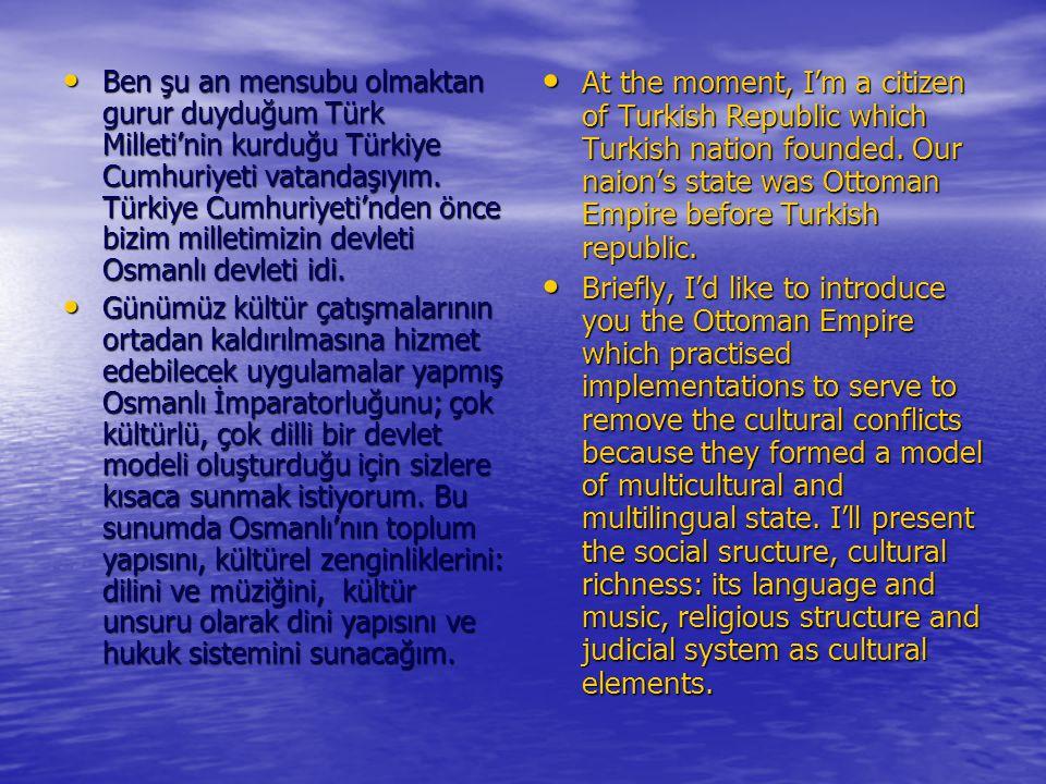 Ben şu an mensubu olmaktan gurur duyduğum Türk Milleti'nin kurduğu Türkiye Cumhuriyeti vatandaşıyım. Türkiye Cumhuriyeti'nden önce bizim milletimizin devleti Osmanlı devleti idi.