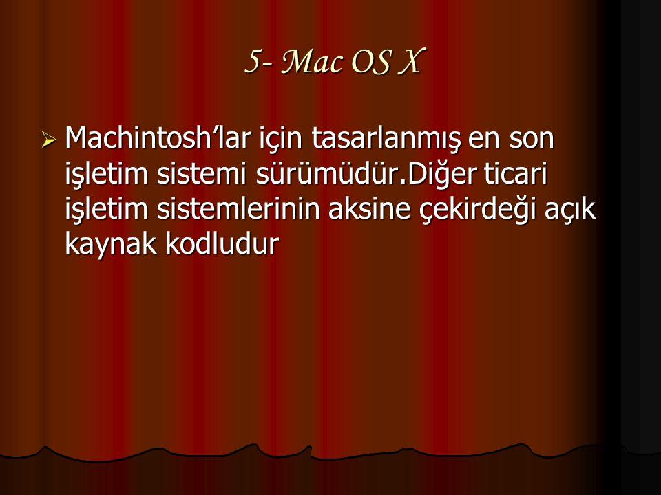 5- Mac OS X Machintosh'lar için tasarlanmış en son işletim sistemi sürümüdür.Diğer ticari işletim sistemlerinin aksine çekirdeği açık kaynak kodludur.