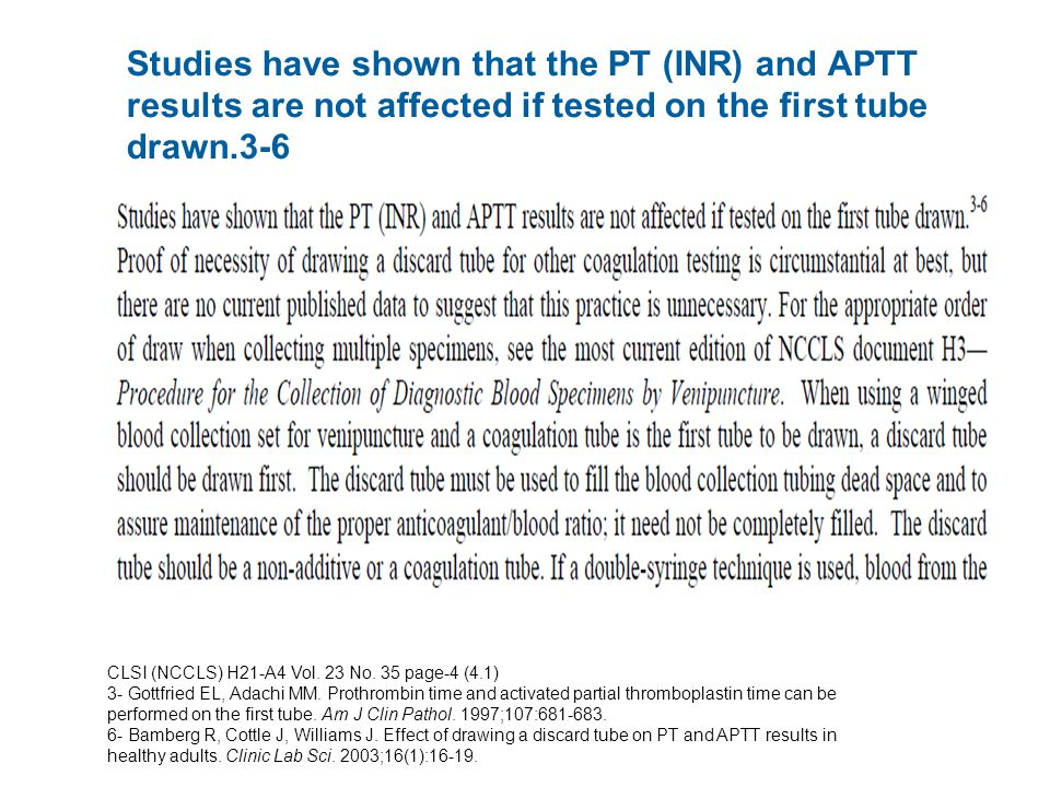 Studies have shown that the PT (INR) and APTT results are not affected if tested on the first tube drawn.3-6