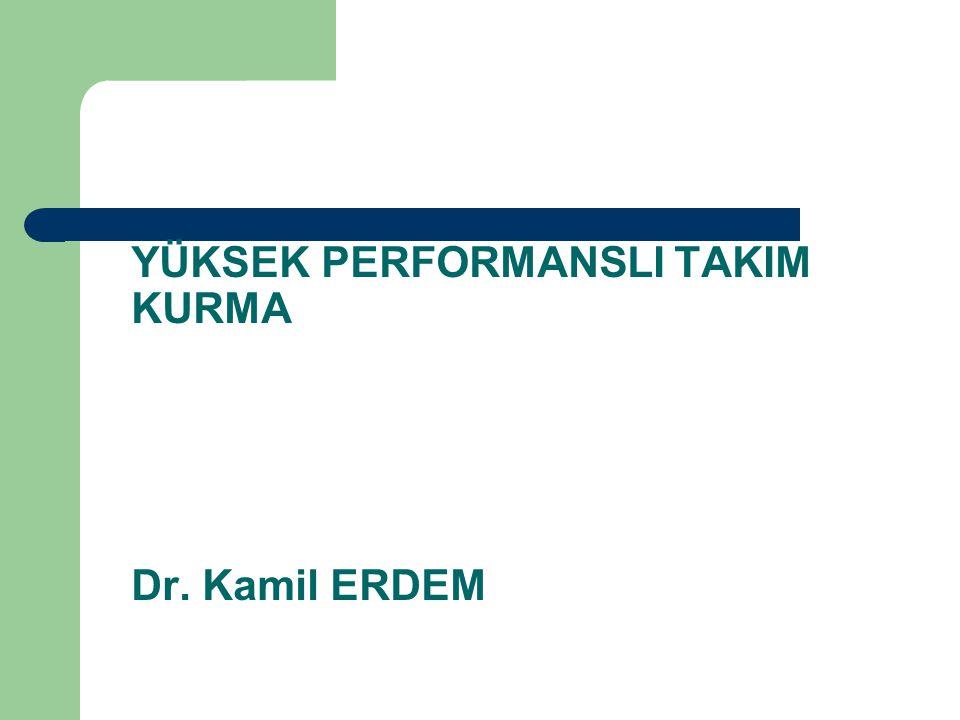 YÜKSEK PERFORMANSLI TAKIM KURMA Dr. Kamil ERDEM