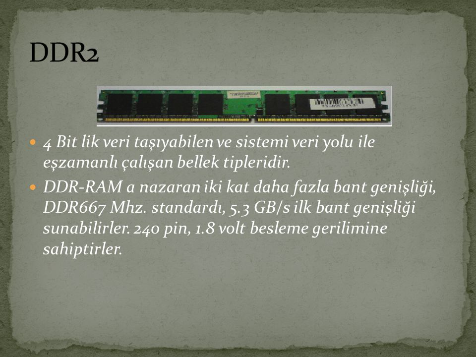 DDR2 4 Bit lik veri taşıyabilen ve sistemi veri yolu ile eşzamanlı çalışan bellek tipleridir.