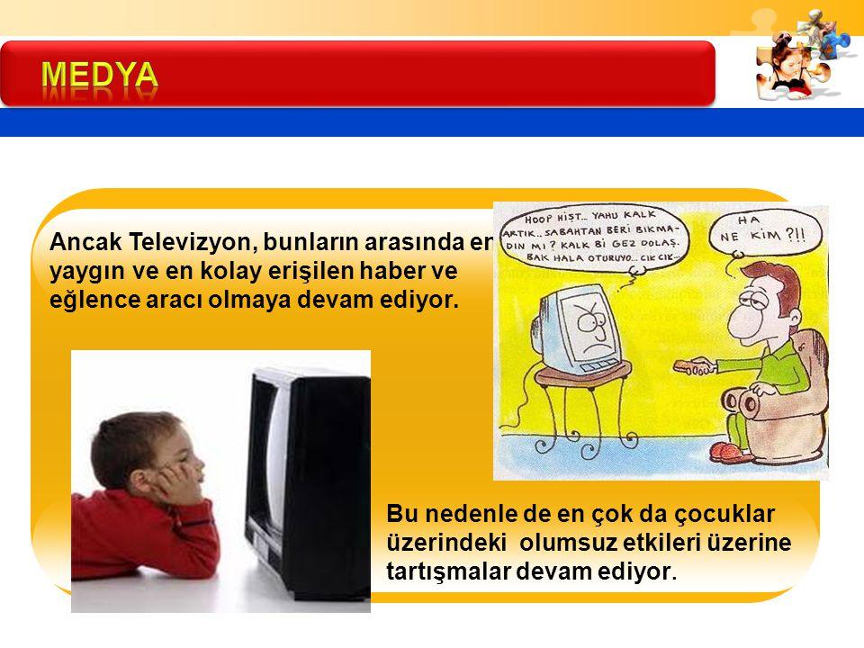 MEDYA Ancak Televizyon, bunların arasında en yaygın ve en kolay erişilen haber ve eğlence aracı olmaya devam ediyor.