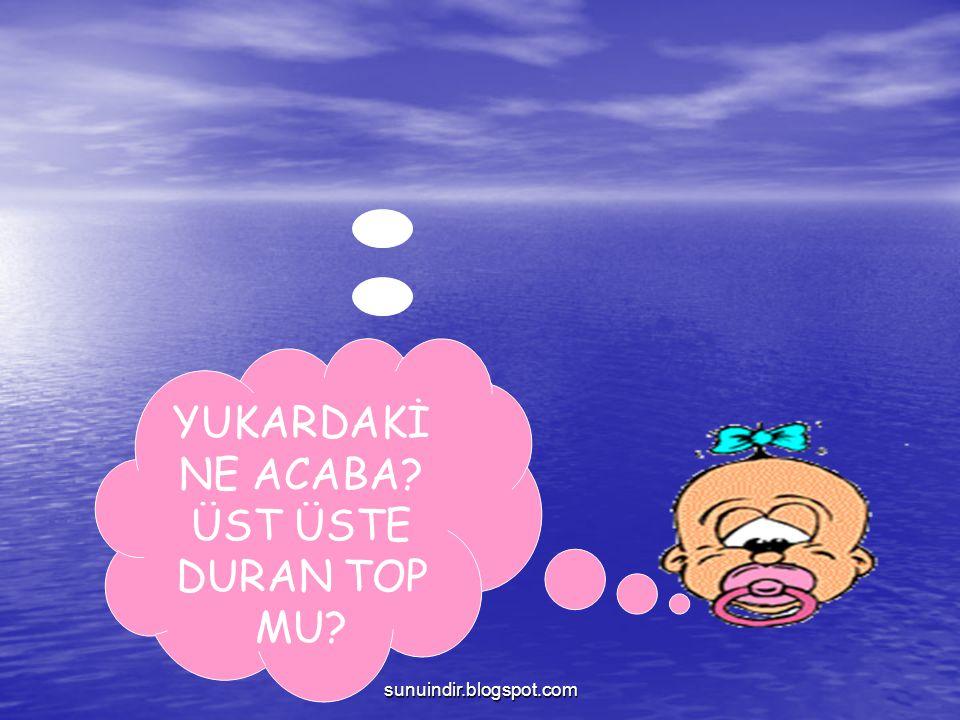 YUKARDAKİ NE ACABA ÜST ÜSTE DURAN TOP MU sunuindir.blogspot.com