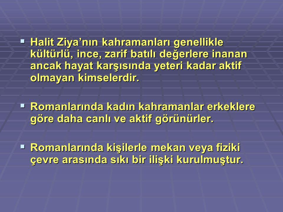 Halit Ziya'nın kahramanları genellikle kültürlü, ince, zarif batılı değerlere inanan ancak hayat karşısında yeteri kadar aktif olmayan kimselerdir.