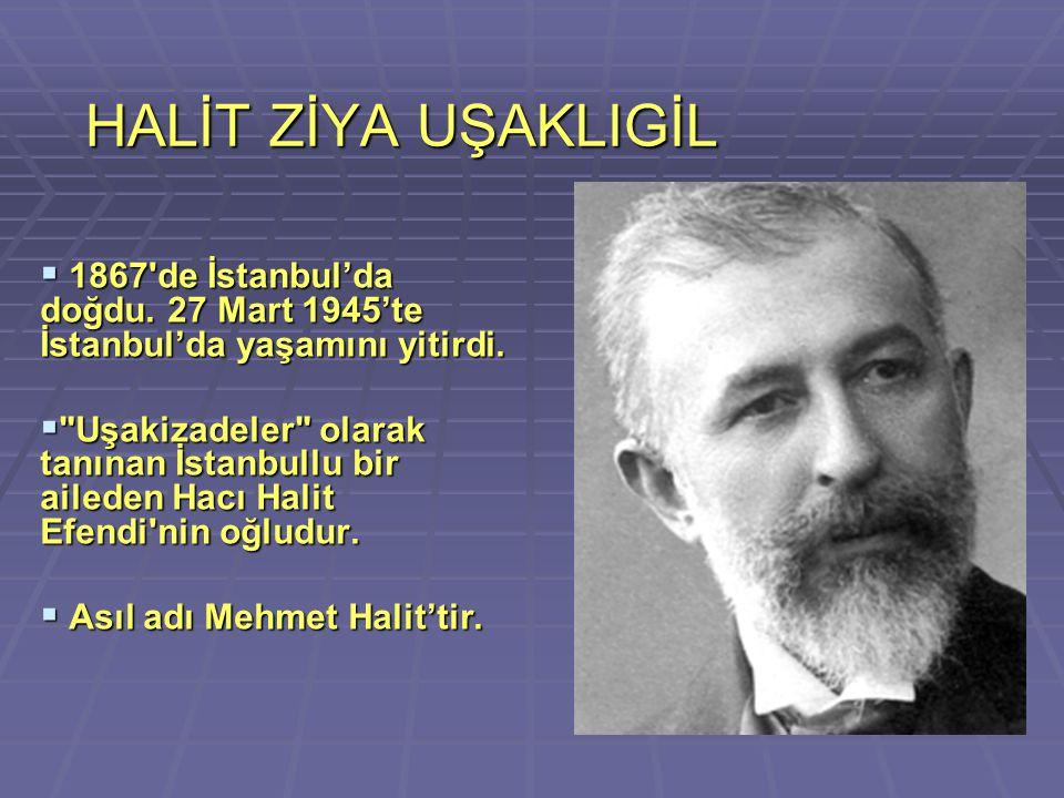 HALİT ZİYA UŞAKLIGİL 1867 de İstanbul'da doğdu. 27 Mart 1945'te İstanbul'da yaşamını yitirdi.