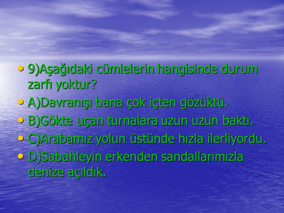 9)Aşağıdaki cümlelerin hangisinde durum zarfı yoktur
