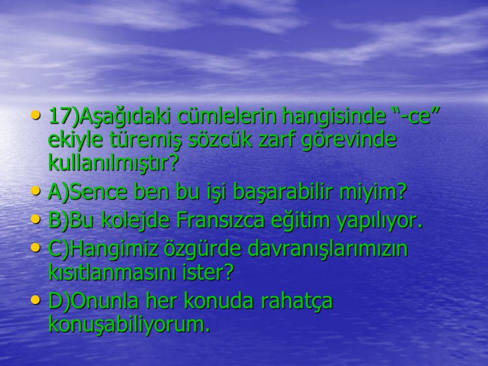 17)Aşağıdaki cümlelerin hangisinde -ce ekiyle türemiş sözcük zarf görevinde kullanılmıştır