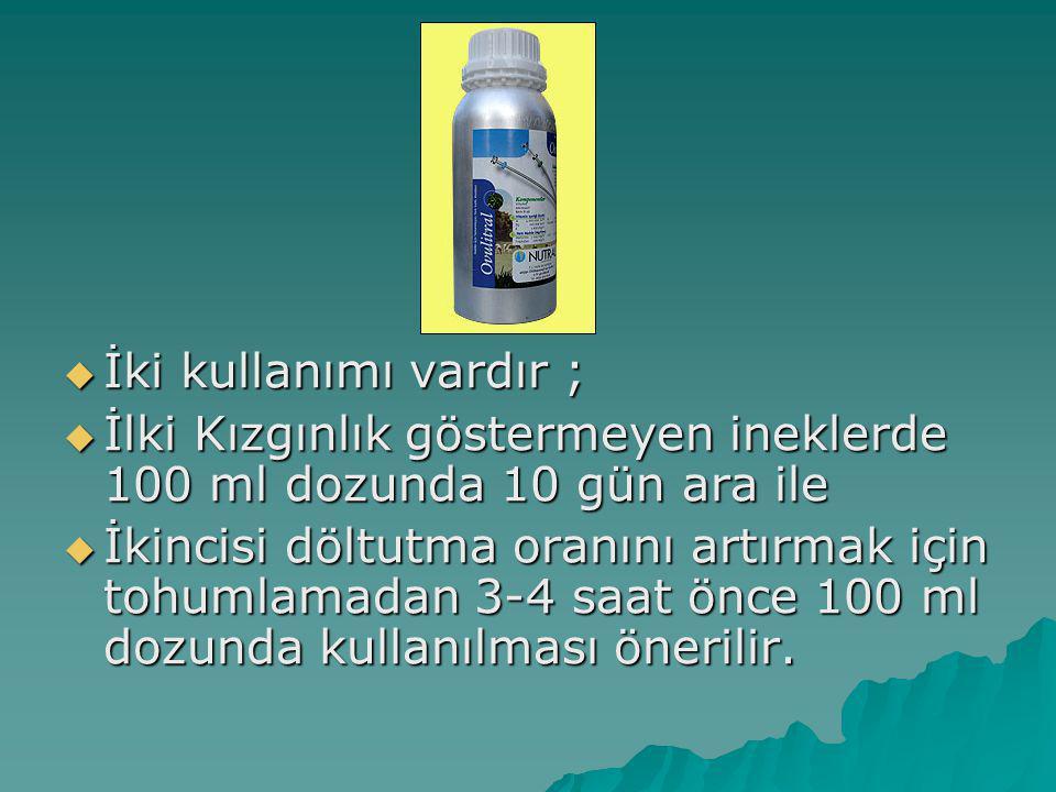 İki kullanımı vardır ; İlki Kızgınlık göstermeyen ineklerde 100 ml dozunda 10 gün ara ile.