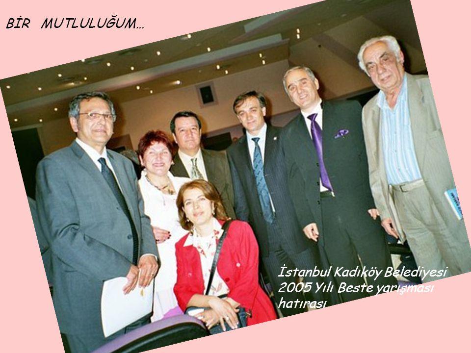 BİR MUTLULUĞUM… İstanbul Kadıköy Belediyesi 2005 Yılı Beste yarışması hatırası