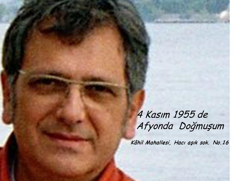 4 Kasım 1955 de Afyonda Doğmuşum Kâhil Mahallesi, Hacı aşık sok. No.16