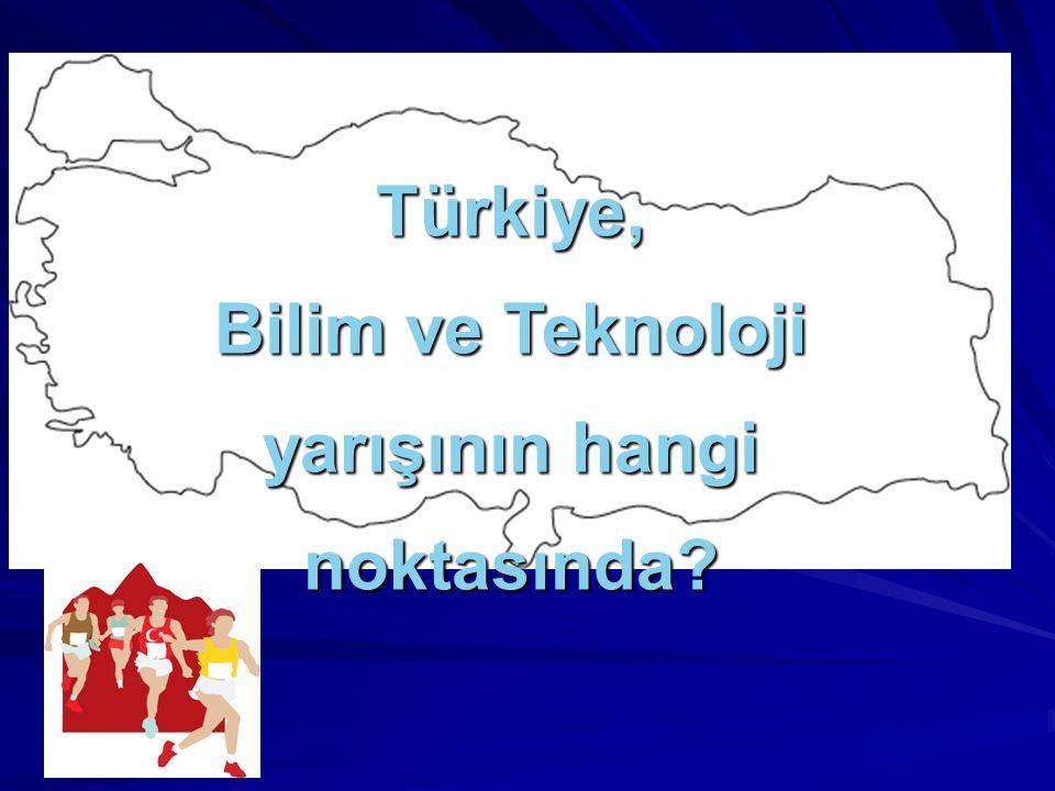 Türkiye, Bilim ve Teknoloji yarışının hangi noktasında