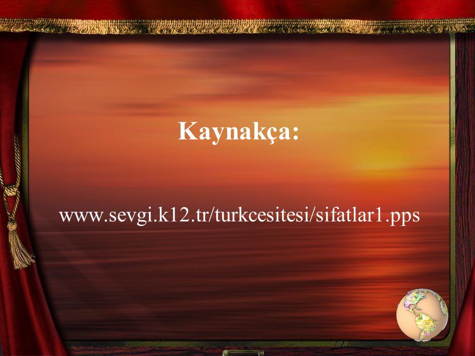 Kaynakça: www.sevgi.k12.tr/turkcesitesi/sifatlar1.pps
