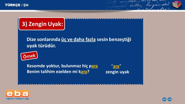 TÜRKÇE / Şiir 3) Zengin Uyak: Dize sonlarında üç ve daha fazla sesin benzeştiği uyak türüdür. Örnek.