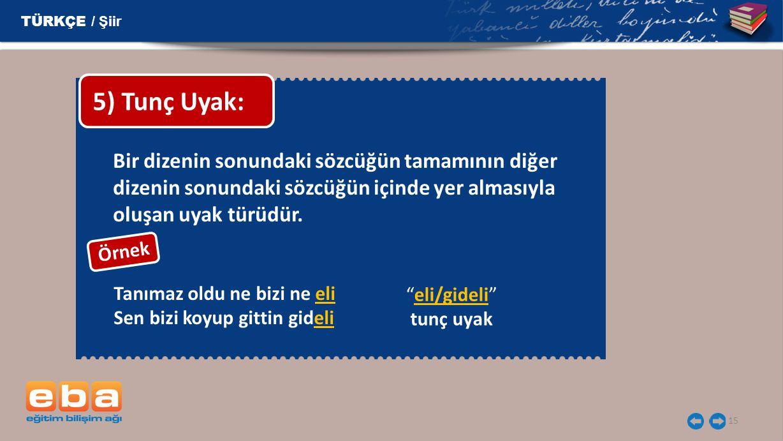 TÜRKÇE / Şiir 5) Tunç Uyak: Bir dizenin sonundaki sözcüğün tamamının diğer dizenin sonundaki sözcüğün içinde yer almasıyla oluşan uyak türüdür.