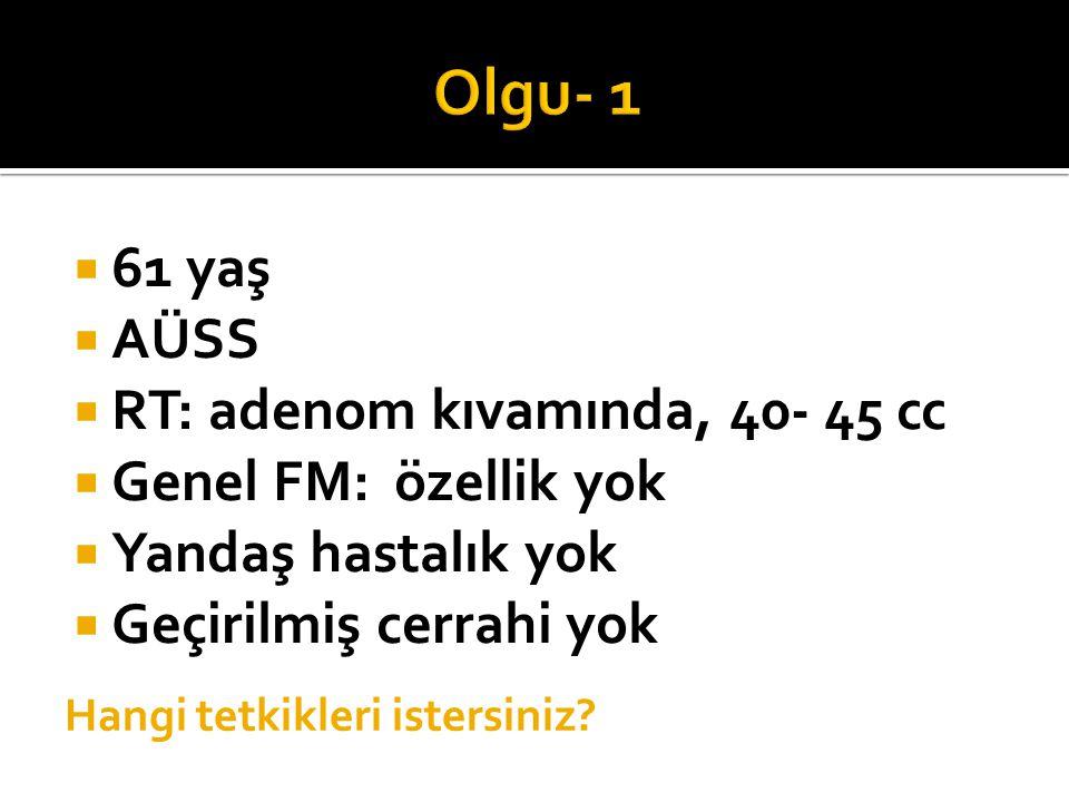 Olgu- 1 61 yaş AÜSS RT: adenom kıvamında, 40- 45 cc