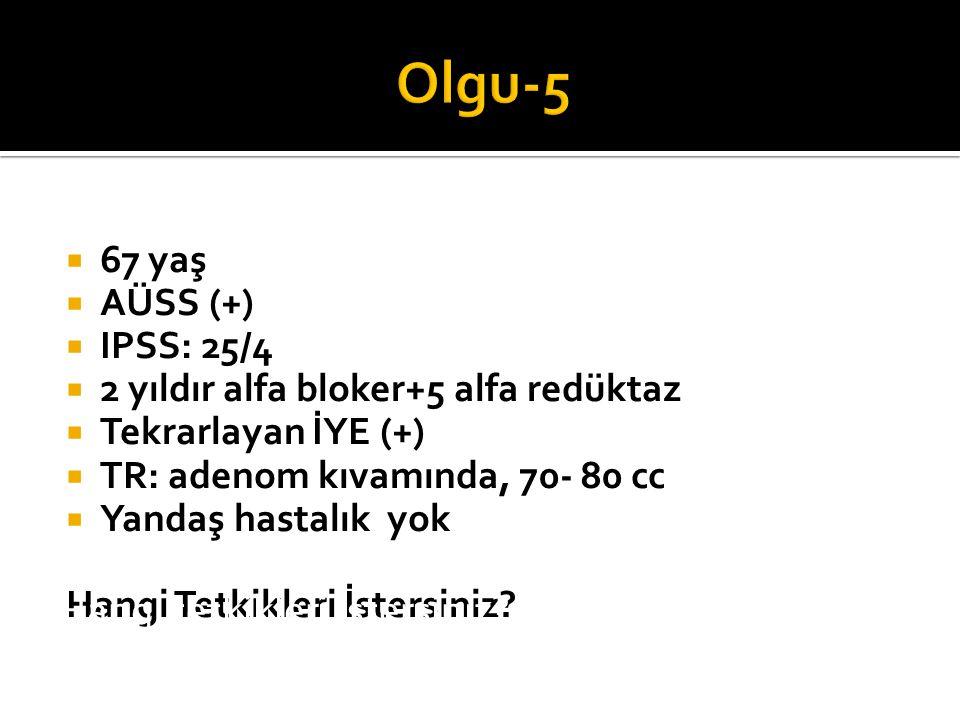 Olgu-5 Hangi tetkikleri istersiniz 67 yaş AÜSS (+) IPSS: 25/4