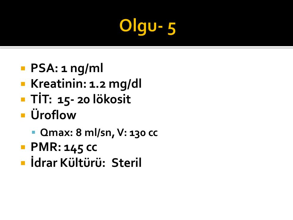 Olgu- 5 PSA: 1 ng/ml Kreatinin: 1.2 mg/dl TİT: 15- 20 lökosit Üroflow