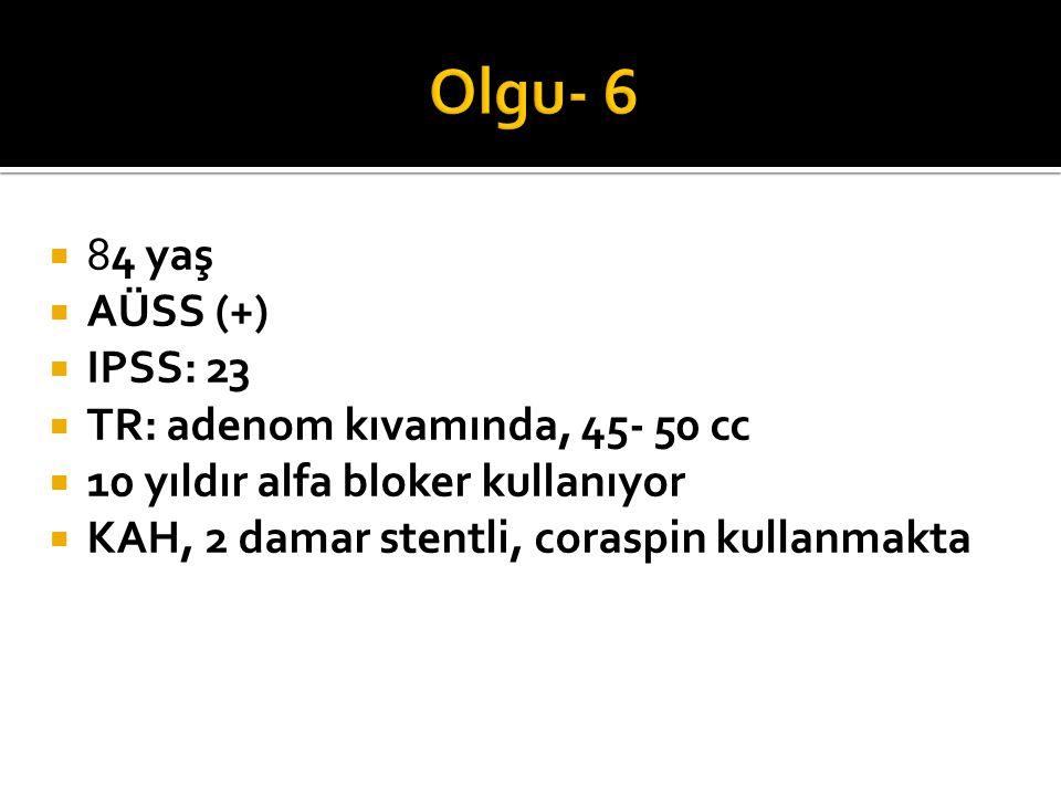 Olgu- 6 84 yaş AÜSS (+) IPSS: 23 TR: adenom kıvamında, 45- 50 cc