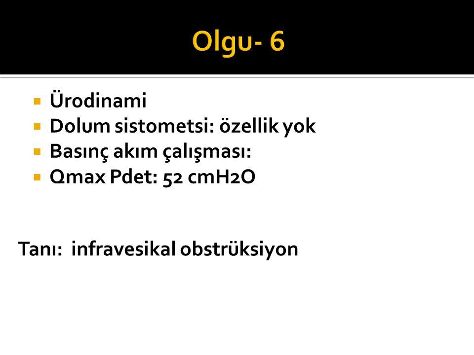 Olgu- 6 Ürodinami Dolum sistometsi: özellik yok Basınç akım çalışması: