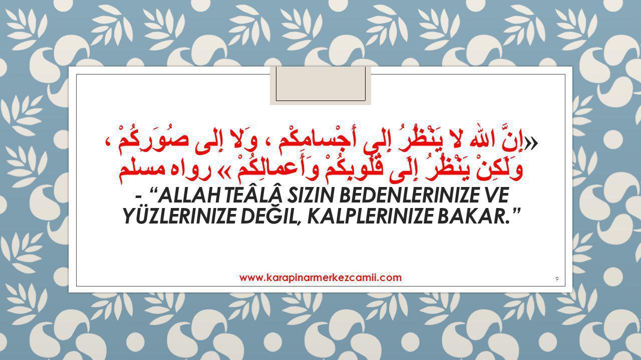 «إِنَّ الله لا يَنْظُرُ إِلى أَجْسامِكْم ، وَلا إِلى صُوَرِكُمْ ، وَلَكِنْ يَنْظُرُ إِلَى قُلُوبِكُمْ وَأَعمالِكُمْ » رواه مسلم - Allah Teâlâ sizin bedenlerinize ve yüzlerinize değil, kalplerinize bakar.