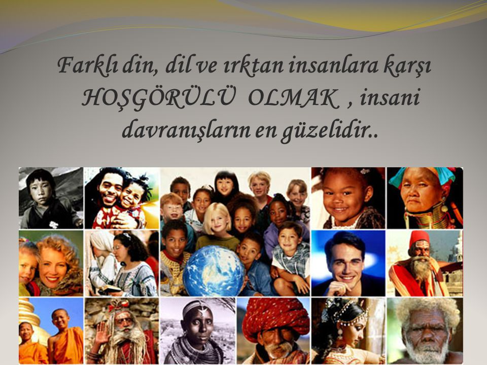 Farklı din, dil ve ırktan insanlara karşı HOŞGÖRÜLÜ OLMAK , insani davranışların en güzelidir..