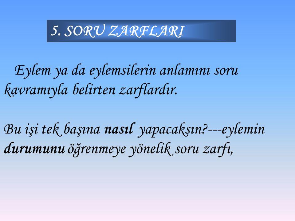 5. SORU ZARFLARI Eylem ya da eylemsilerin anlamını soru kavramıyla belirten zarflardır.