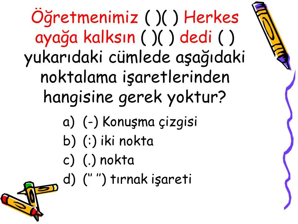 Öğretmenimiz ( )( ) Herkes ayağa kalksın ( )( ) dedi ( ) yukarıdaki cümlede aşağıdaki noktalama işaretlerinden hangisine gerek yoktur