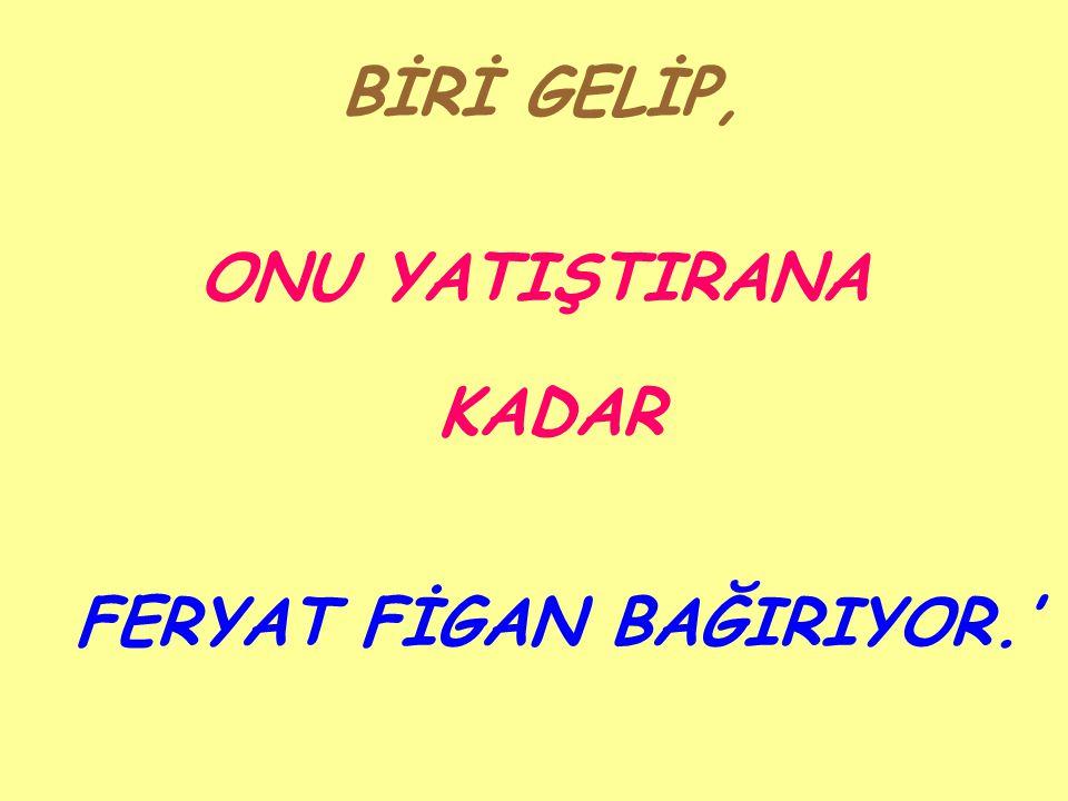 FERYAT FİGAN BAĞIRIYOR.'