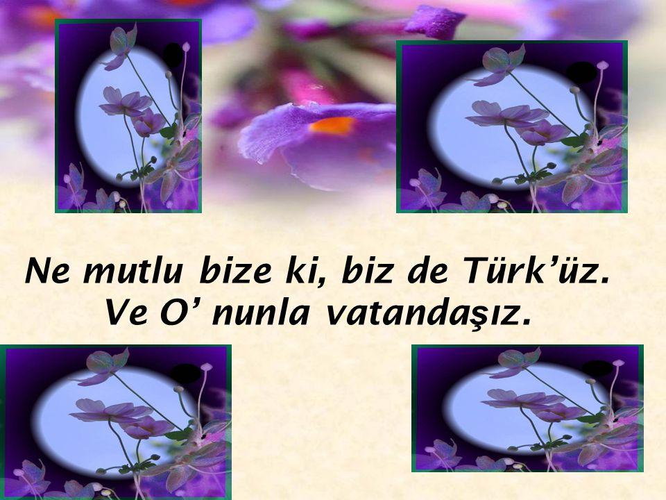 Ne mutlu bize ki, biz de Türk'üz. Ve O' nunla vatandaşız.