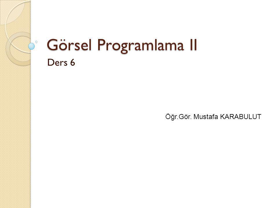 Görsel Programlama II Ders 6 Öğr.Gör. Mustafa KARABULUT