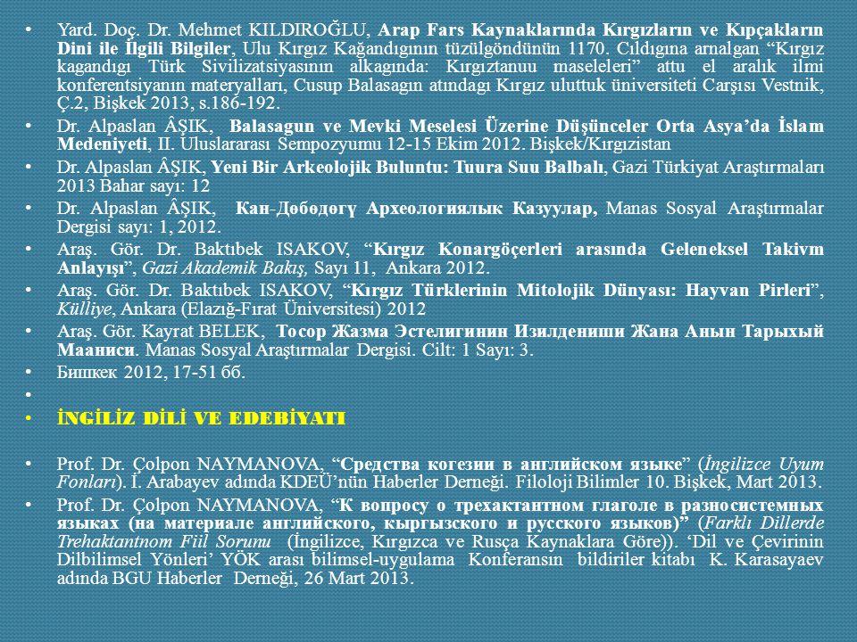 Yard. Doç. Dr. Mehmet KILDIROĞLU, Arap Fars Kaynaklarında Kırgızların ve Kıpçakların Dini ile İlgili Bilgiler, Ulu Kırgız Kağandıgının tüzülgöndünün 1170. Cıldıgına arnalgan Kırgız kagandıgı Türk Sivilizatsiyasının alkagında: Kırgıztanuu maseleleri attu el aralık ilmi konferentsiyanın materyalları, Cusup Balasagın atındagı Kırgız uluttuk üniversiteti Carşısı Vestnik, Ç.2, Bişkek 2013, s.186-192.