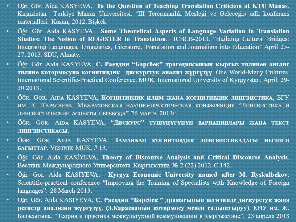 Öğr. Gör. Aida KASYEVA, To the Question of Teaching Translation Criticism at KTU Manas, Kırgızistan –Türkiye Manas Üniversitesi. 'III Tercümanlık Mesleği ve Geleceği» adlı konferans materialleri. Kasım, 2012. Bişkek