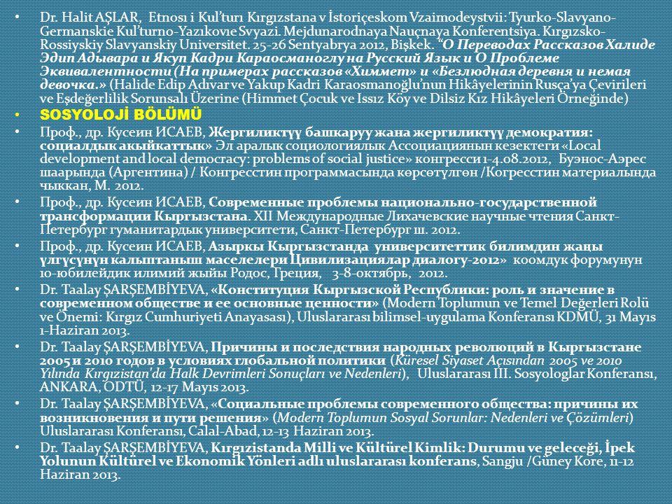Dr. Halit AŞLAR, Etnosı i Kul'turı Kırgızstana v İstoriçeskom Vzaimodeystvii: Tyurko-Slavyano-Germanskie Kul'turno-Yazıkovıe Svyazi. Mejdunarodnaya Nauçnaya Konferentsiya. Kırgızsko-Rossiyskiy Slavyanskiy Universitet. 25-26 Sentyabrya 2012, Bişkek. О Переводах Рассказов Халиде Эдип Адывара и Якуп Кадри Караосманоглу на Русский Язык и О Проблеме Эквивалентности (На примерах рассказов «Химмет» и «Безлюдная деревня и немая девочка.» (Halide Edip Adıvar ve Yakup Kadri Karaosmanoğlu'nun Hikâyelerinin Rusça'ya Çevirileri ve Eşdeğerlilik Sorunsalı Üzerine (Himmet Çocuk ve Issız Köy ve Dilsiz Kız Hikâyeleri Örneğinde)