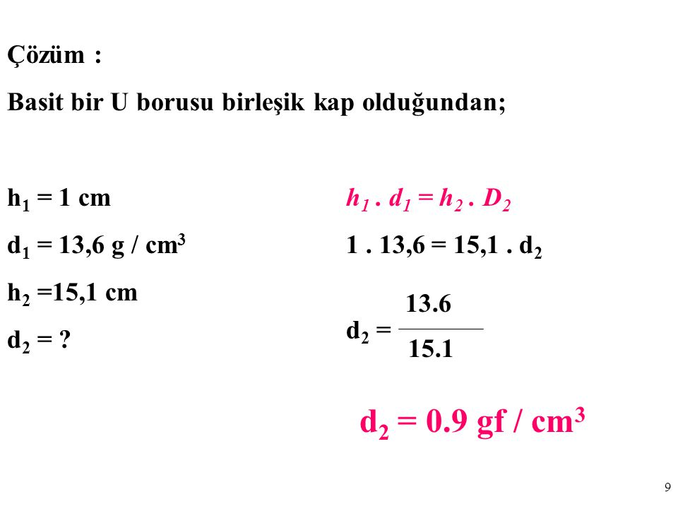 Çözüm : Basit bir U borusu birleşik kap olduğundan; h1 = 1 cm h1 . d1 = h2 . D2. d1 = 13,6 g / cm3 1 . 13,6 = 15,1 . d2.