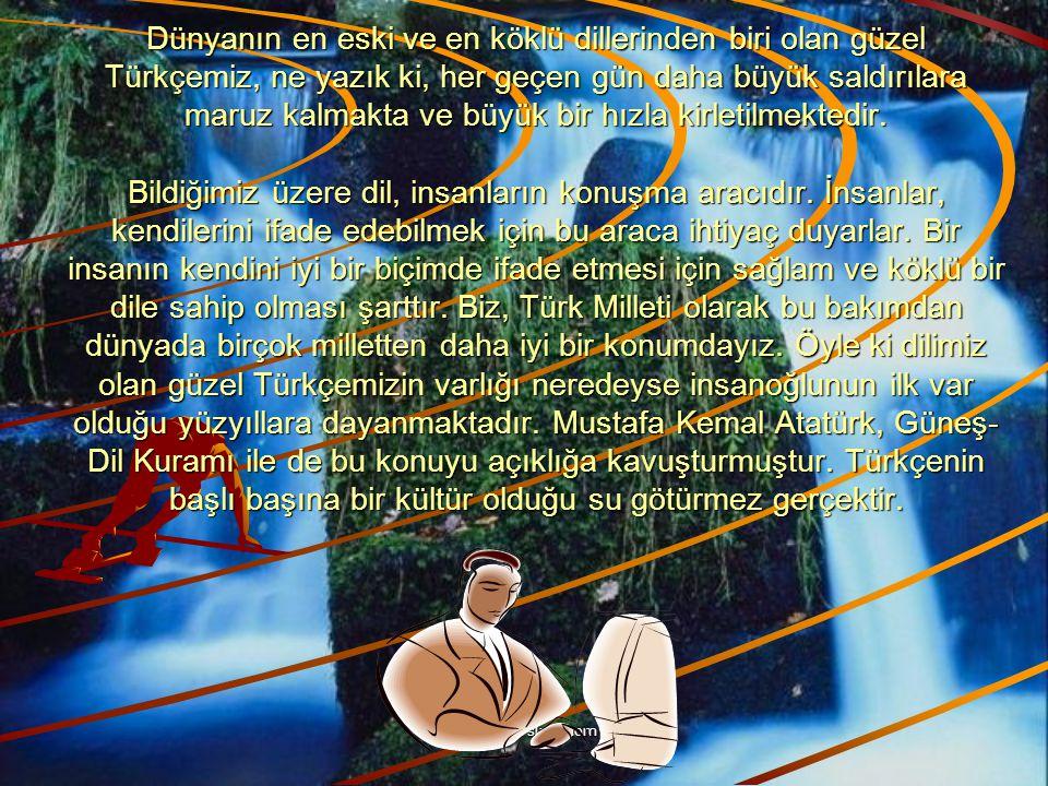 Dünyanın en eski ve en köklü dillerinden biri olan güzel Türkçemiz, ne yazık ki, her geçen gün daha büyük saldırılara maruz kalmakta ve büyük bir hızla kirletilmektedir. Bildiğimiz üzere dil, insanların konuşma aracıdır. İnsanlar, kendilerini ifade edebilmek için bu araca ihtiyaç duyarlar. Bir insanın kendini iyi bir biçimde ifade etmesi için sağlam ve köklü bir dile sahip olması şarttır. Biz, Türk Milleti olarak bu bakımdan dünyada birçok milletten daha iyi bir konumdayız. Öyle ki dilimiz olan güzel Türkçemizin varlığı neredeyse insanoğlunun ilk var olduğu yüzyıllara dayanmaktadır. Mustafa Kemal Atatürk, Güneş-Dil Kuramı ile de bu konuyu açıklığa kavuşturmuştur. Türkçenin başlı başına bir kültür olduğu su götürmez gerçektir.