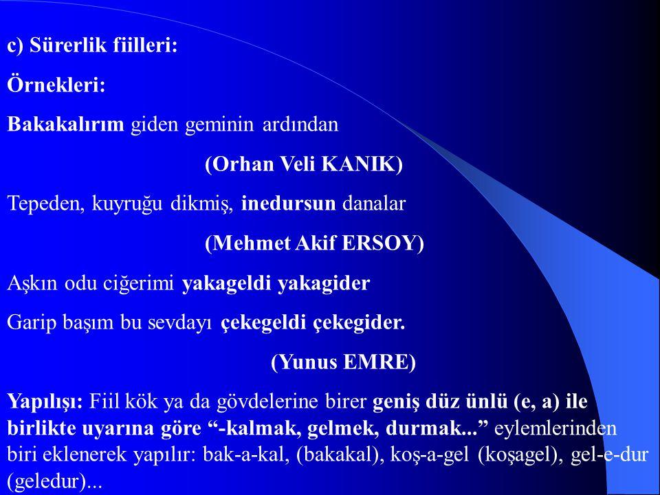 c) Sürerlik fiilleri: Örnekleri: Bakakalırım giden geminin ardından. (Orhan Veli KANIK) Tepeden, kuyruğu dikmiş, inedursun danalar.