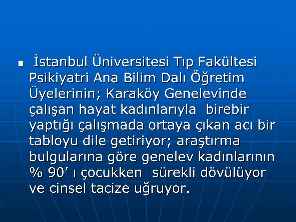 İstanbul Üniversitesi Tıp Fakültesi Psikiyatri Ana Bilim Dalı Öğretim Üyelerinin; Karaköy Genelevinde çalışan hayat kadınlarıyla birebir yaptığı çalışmada ortaya çıkan acı bir tabloyu dile getiriyor; araştırma bulgularına göre genelev kadınlarının % 90' ı çocukken sürekli dövülüyor ve cinsel tacize uğruyor.