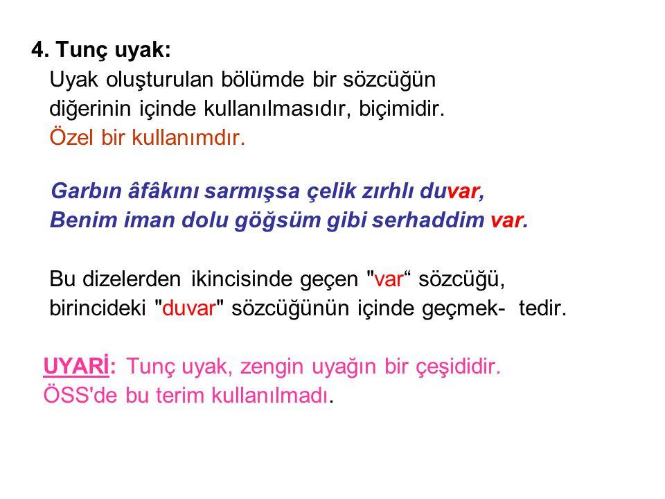 4. Tunç uyak: Uyak oluşturulan bölümde bir sözcüğün. diğerinin içinde kullanılmasıdır, biçimidir. Özel bir kullanımdır.