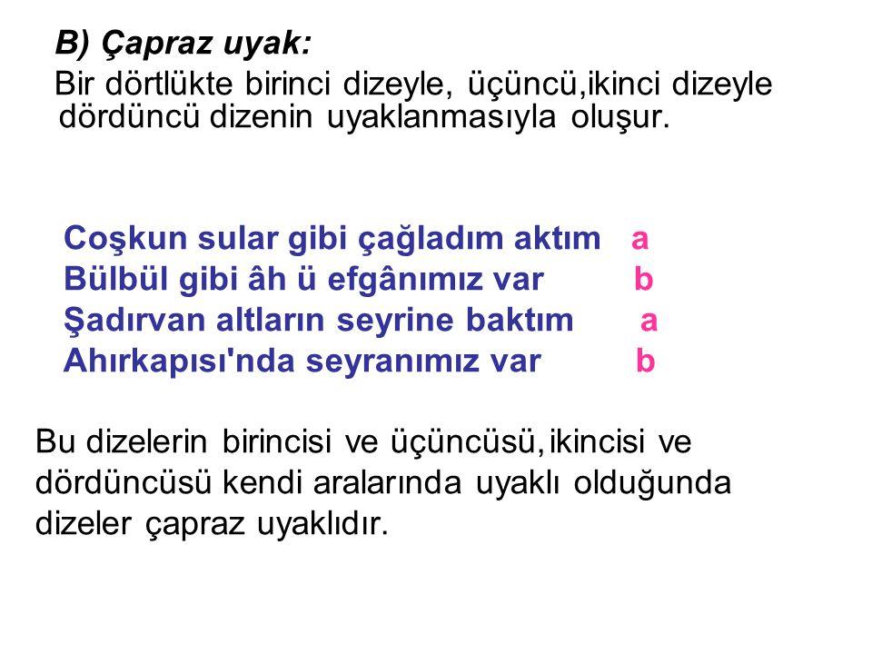 B) Çapraz uyak: Bir dörtlükte birinci dizeyle, üçüncü,ikinci dizeyle dördüncü dizenin uyaklanmasıyla oluşur.