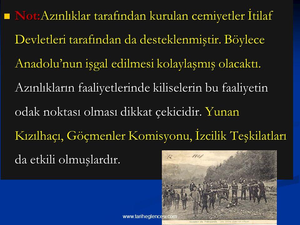 Not:Azınlıklar tarafından kurulan cemiyetler İtilaf Devletleri tarafından da desteklenmiştir. Böylece Anadolu'nun işgal edilmesi kolaylaşmış olacaktı. Azınlıkların faaliyetlerinde kiliselerin bu faaliyetin odak noktası olması dikkat çekicidir. Yunan Kızılhaçı, Göçmenler Komisyonu, İzcilik Teşkilatları da etkili olmuşlardır.