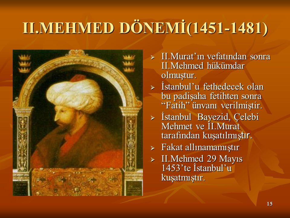 II.MEHMED DÖNEMİ(1451-1481) II.Murat'ın vefatından sonra II.Mehmed hükümdar olmuştur.