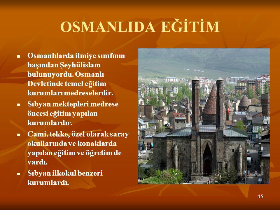 OSMANLIDA EĞİTİM Osmanlılarda ilmiye sınıfının başından Şeyhülislam bulunuyordu. Osmanlı Devletinde temel eğitim kurumları medreselerdir.