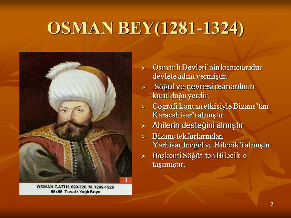 OSMAN BEY(1281-1324) Osmanlı Devleti'nin kurucusudur devlete adını vermiştir. ,Söğüt ve çevresi osmanlının kurulduğu yerdir.