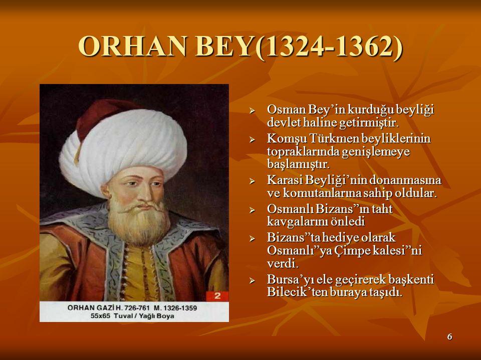ORHAN BEY(1324-1362) Osman Bey'in kurduğu beyliği devlet haline getirmiştir. Komşu Türkmen beyliklerinin topraklarında genişlemeye başlamıştır.
